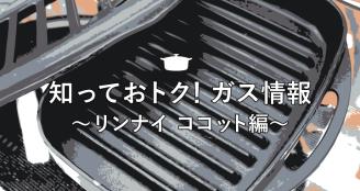 知っておトク!ガス情報 ~リンナイ ココット編~